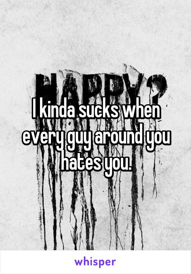 I kinda sucks when every guy around you hates you.