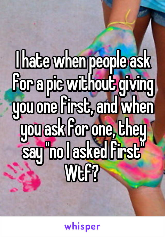 """I hate when people ask for a pic without giving you one first, and when you ask for one, they say """"no I asked first"""" Wtf?"""