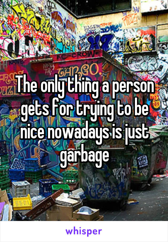 The only thing a person gets for trying to be nice nowadays is just garbage