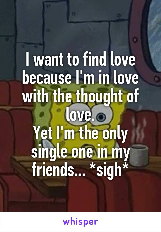 I want to find love because I'm in love with the thought of love. Yet I'm the only single one in my friends... *sigh*