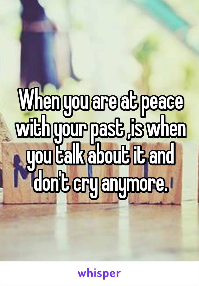 When you are at peace with your past ,is when you talk about it and don't cry anymore.