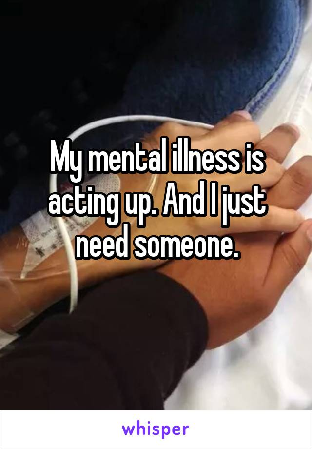 My mental illness is acting up. And I just need someone.