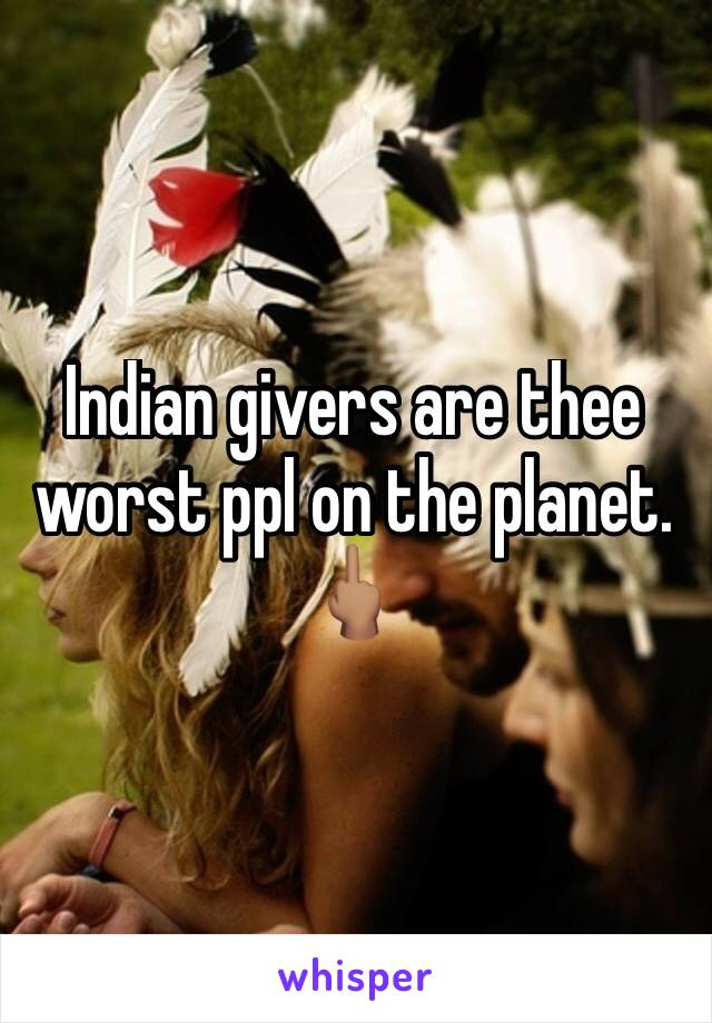 Indian givers are thee worst ppl on the planet. 🖕🏽