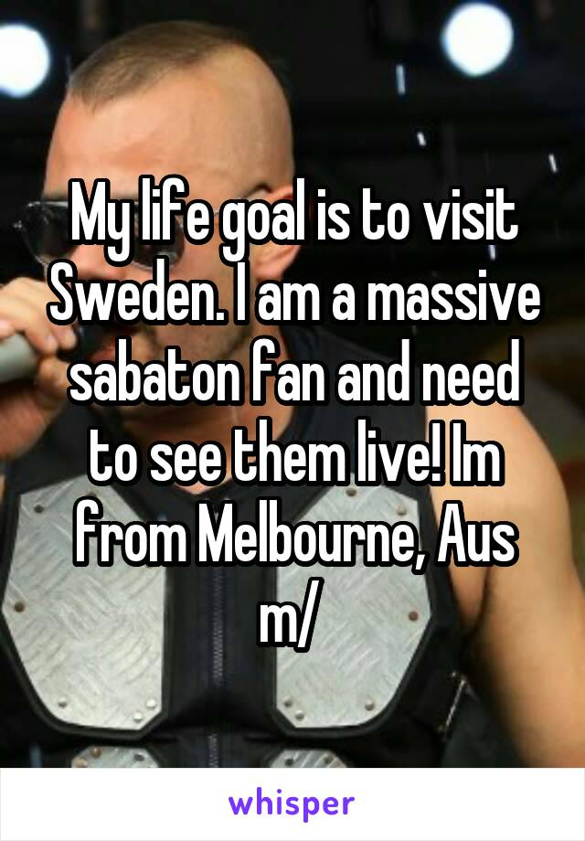 My life goal is to visit Sweden. I am a massive sabaton fan and need to see them live! Im from Melbourne, Aus \m/