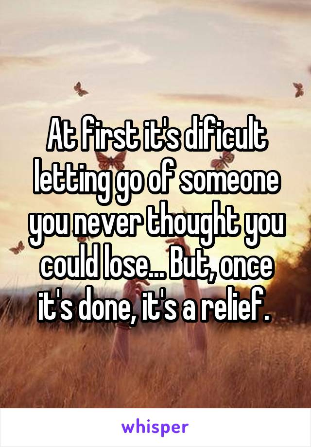At first it's dificult letting go of someone you never thought you could lose... But, once it's done, it's a relief.