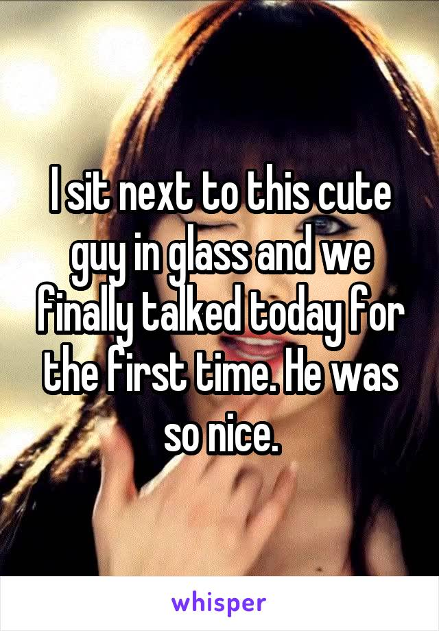 I sit next to this cute guy in glass and we finally talked today for the first time. He was so nice.