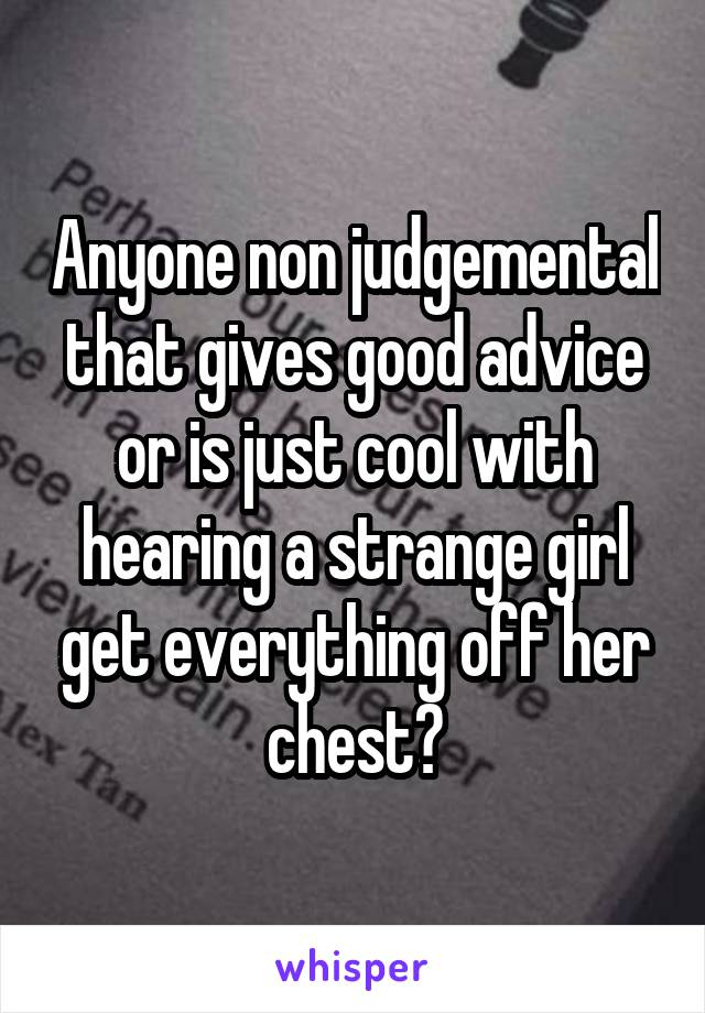 Anyone non judgemental that gives good advice or is just cool with hearing a strange girl get everything off her chest?
