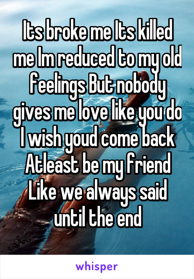 Its broke me Its killed me Im reduced to my old feelings But nobody gives me love like you do I wish youd come back Atleast be my friend Like we always said until the end