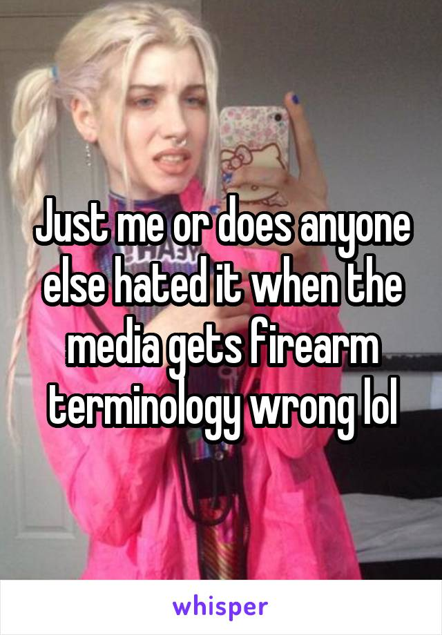 Just me or does anyone else hated it when the media gets firearm terminology wrong lol