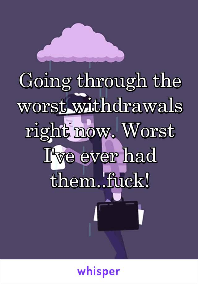 Going through the worst withdrawals right now. Worst I've ever had them..fuck!