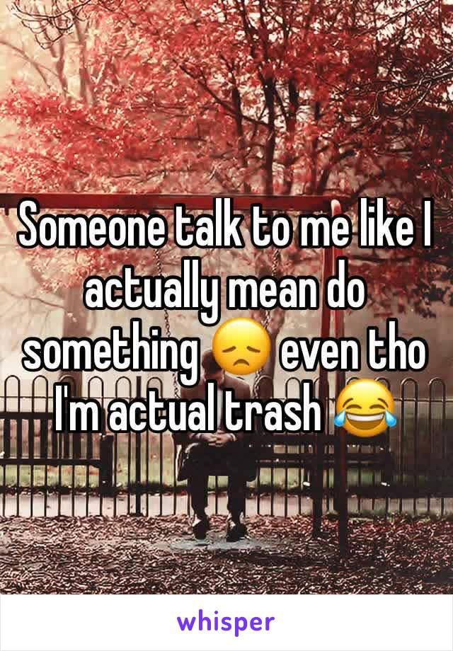 Someone talk to me like I actually mean do something 😞 even tho I'm actual trash 😂