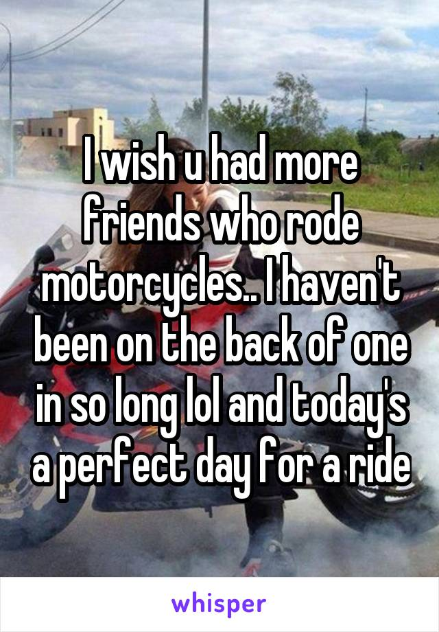 I wish u had more friends who rode motorcycles.. I haven't been on the back of one in so long lol and today's a perfect day for a ride