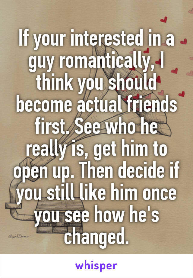 If your interested in a guy romantically, I think you should become actual friends first. See who he really is, get him to open up. Then decide if you still like him once you see how he's changed.