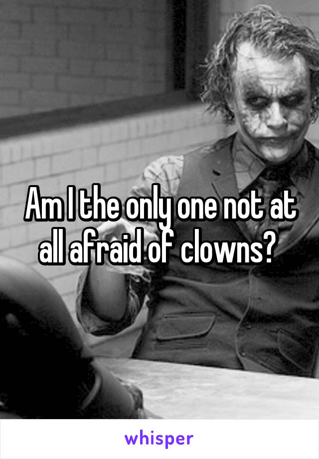 Am I the only one not at all afraid of clowns?