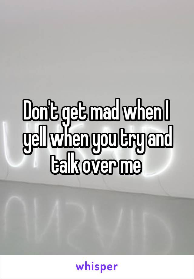 Don't get mad when I  yell when you try and talk over me