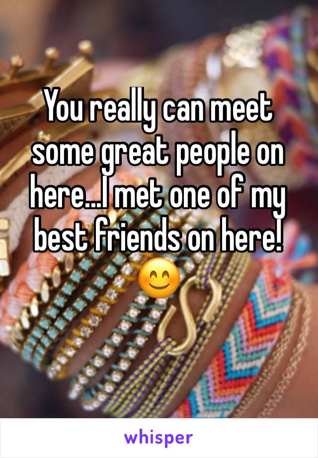 You really can meet some great people on here...I met one of my best friends on here! 😊