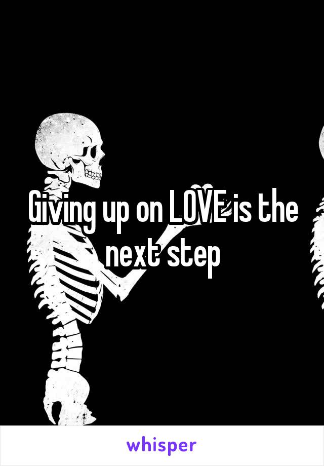 Giving up on LOVE is the next step