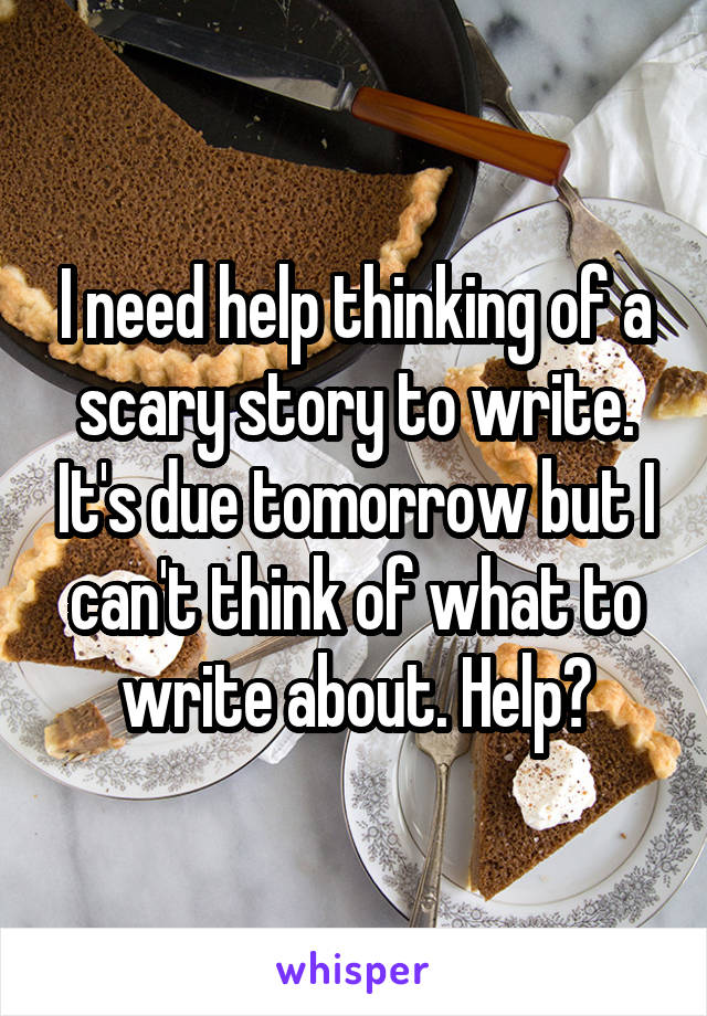 I need help thinking of a scary story to write. It's due tomorrow but I can't think of what to write about. Help?
