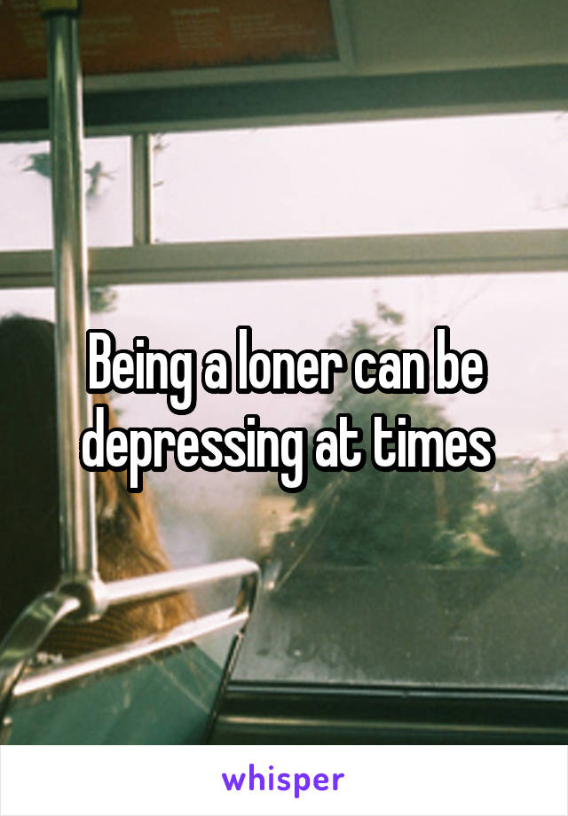 Being a loner can be depressing at times