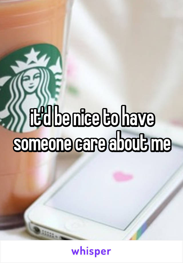 it'd be nice to have someone care about me