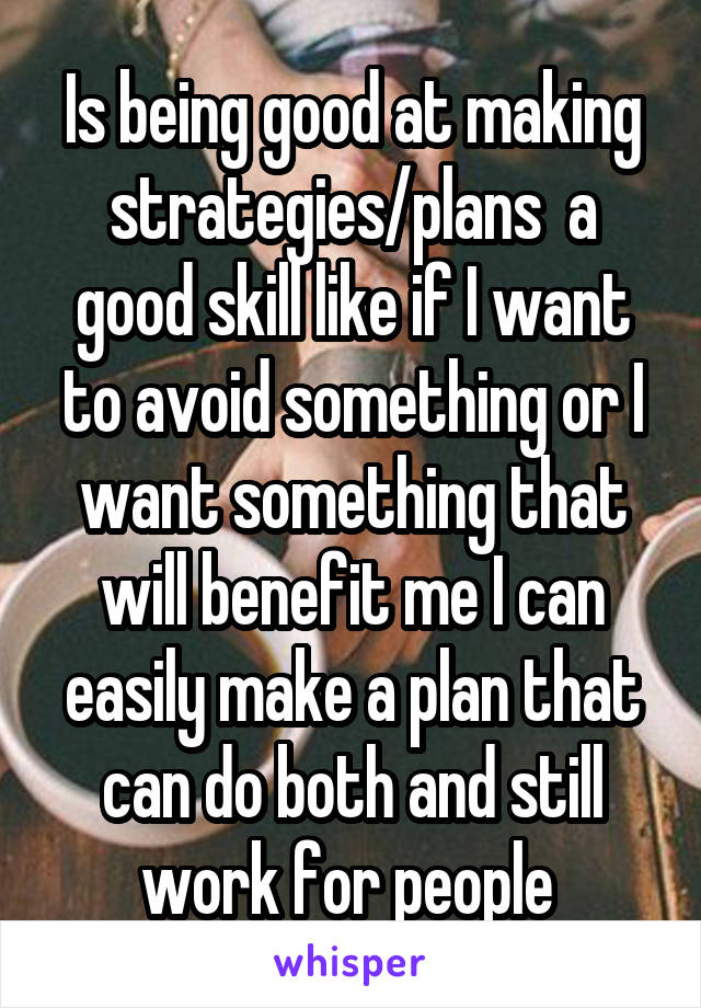 Is being good at making strategies/plans  a good skill like if I want to avoid something or I want something that will benefit me I can easily make a plan that can do both and still work for people
