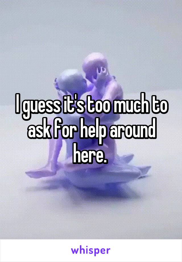 I guess it's too much to ask for help around here.