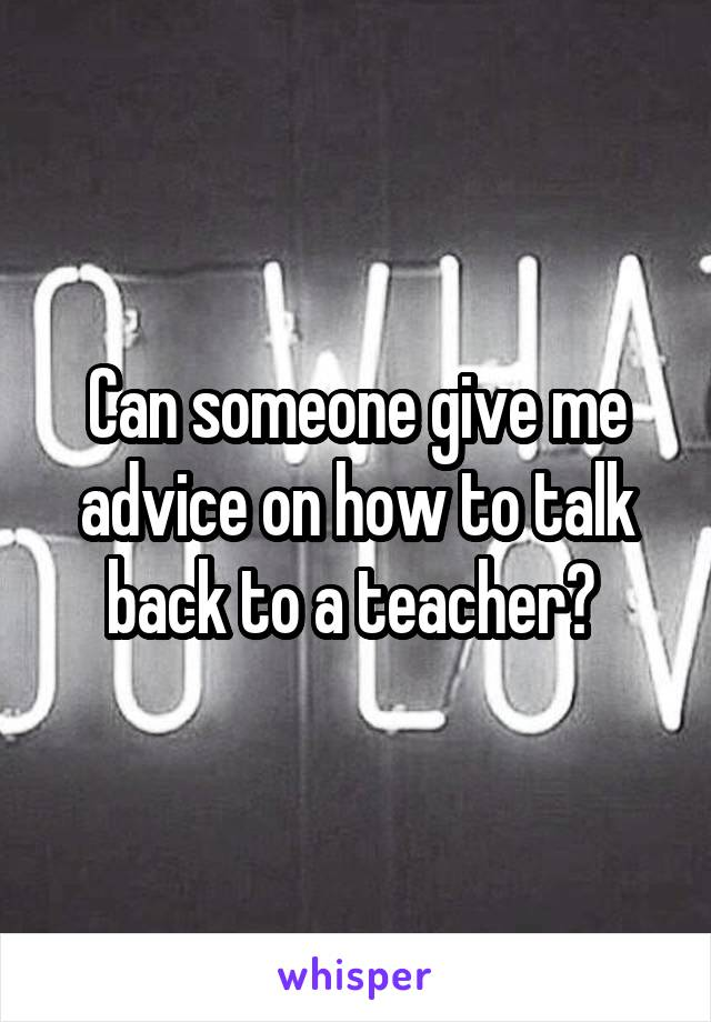 Can someone give me advice on how to talk back to a teacher?