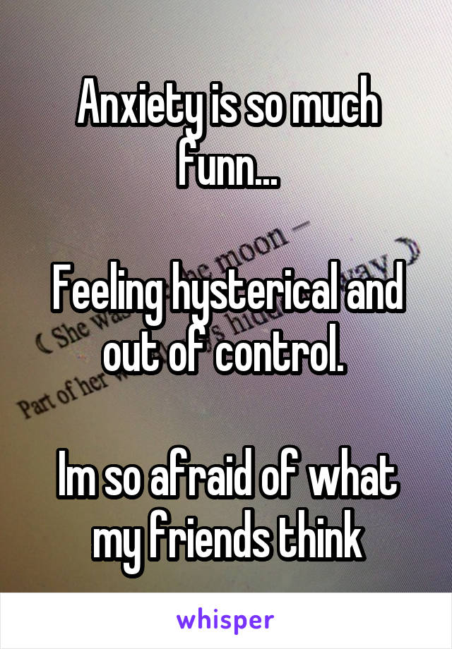 Anxiety is so much funn...  Feeling hysterical and out of control.   Im so afraid of what my friends think