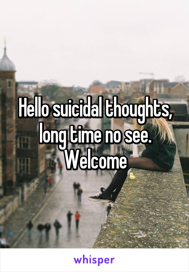 Hello suicidal thoughts, long time no see. Welcome