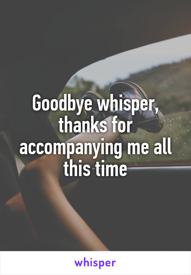 Goodbye whisper, thanks for accompanying me all this time
