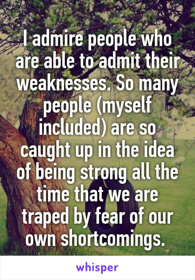 I admire people who are able to admit their weaknesses. So many people (myself included) are so caught up in the idea of being strong all the time that we are traped by fear of our own shortcomings.