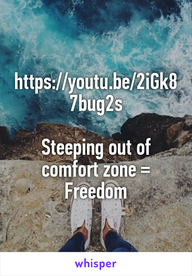 https://youtu.be/2iGk87bug2s  Steeping out of comfort zone = Freedom