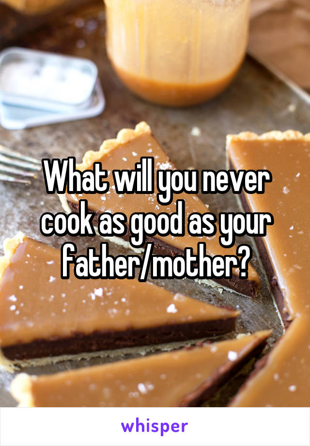 What will you never cook as good as your father/mother?