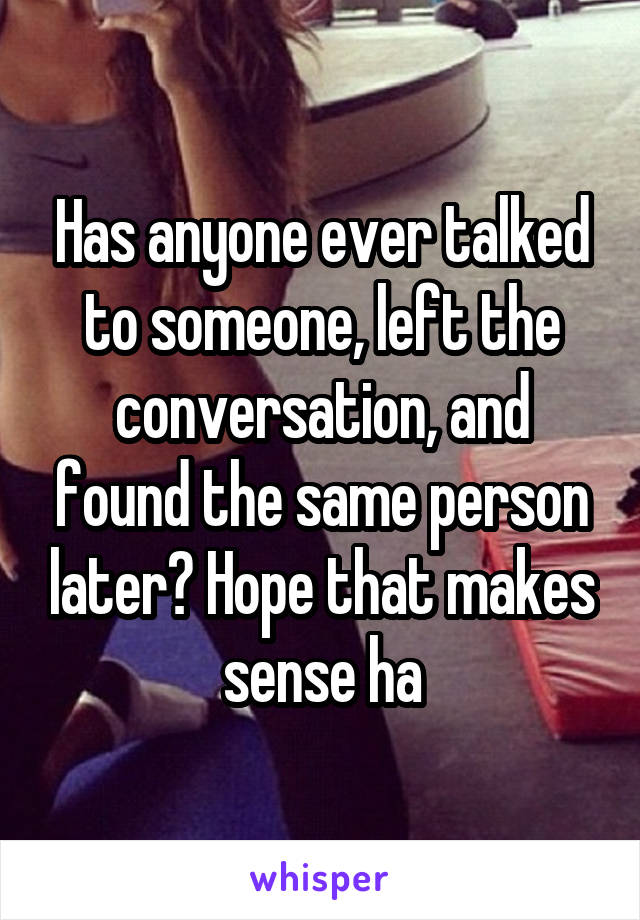 Has anyone ever talked to someone, left the conversation, and found the same person later? Hope that makes sense ha