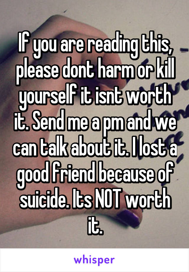 If you are reading this, please dont harm or kill yourself it isnt worth it. Send me a pm and we can talk about it. I lost a good friend because of suicide. Its NOT worth it.