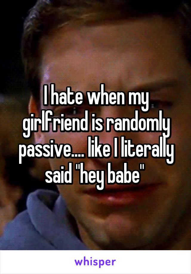 "I hate when my girlfriend is randomly passive.... like I literally said ""hey babe"""