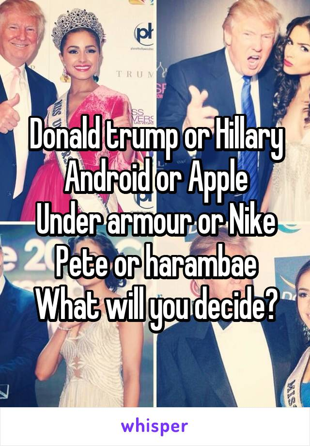 Donald trump or Hillary Android or Apple Under armour or Nike Pete or harambae What will you decide?