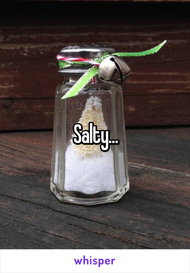 Salty...