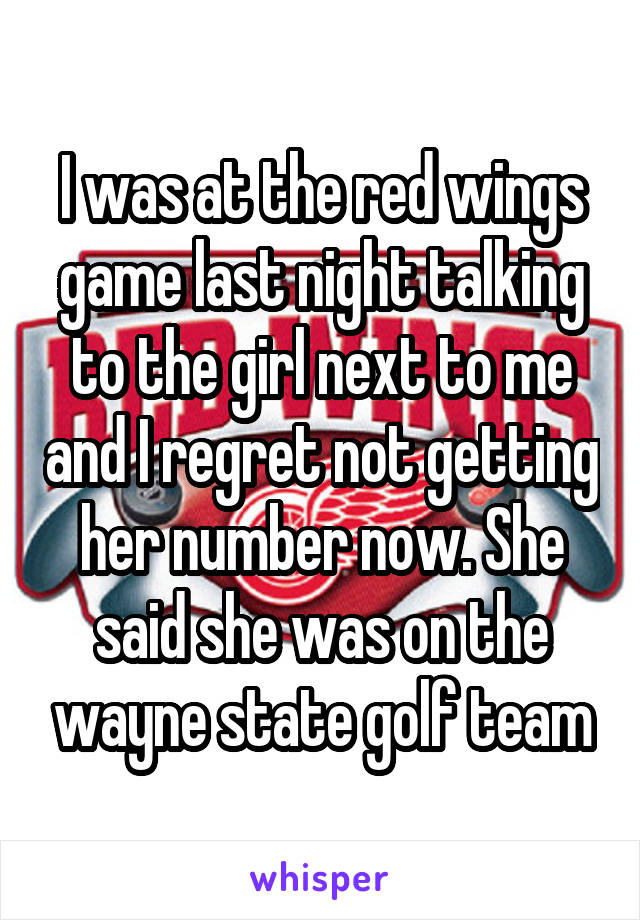 I was at the red wings game last night talking to the girl next to me and I regret not getting her number now. She said she was on the wayne state golf team
