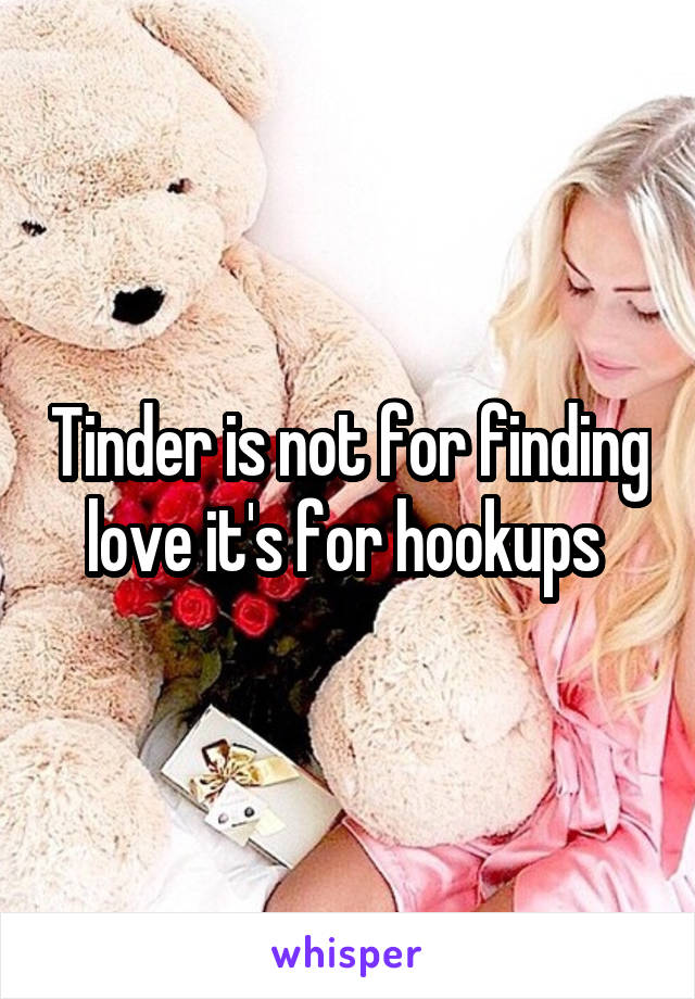Tinder is not for finding love it's for hookups