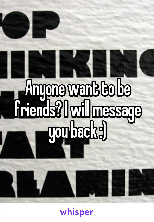 Anyone want to be friends? I will message you back :)