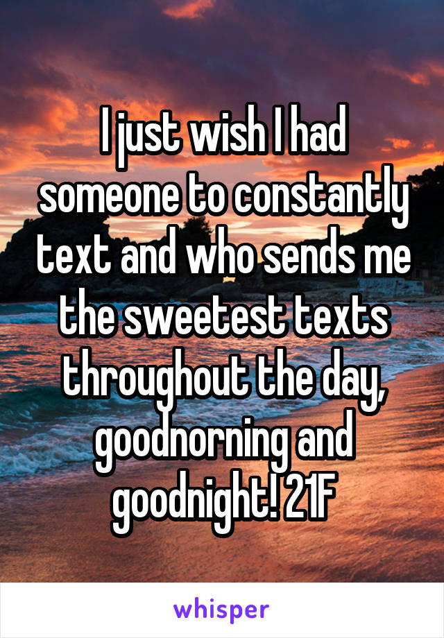 I just wish I had someone to constantly text and who sends me the sweetest texts throughout the day, goodnorning and goodnight! 21F