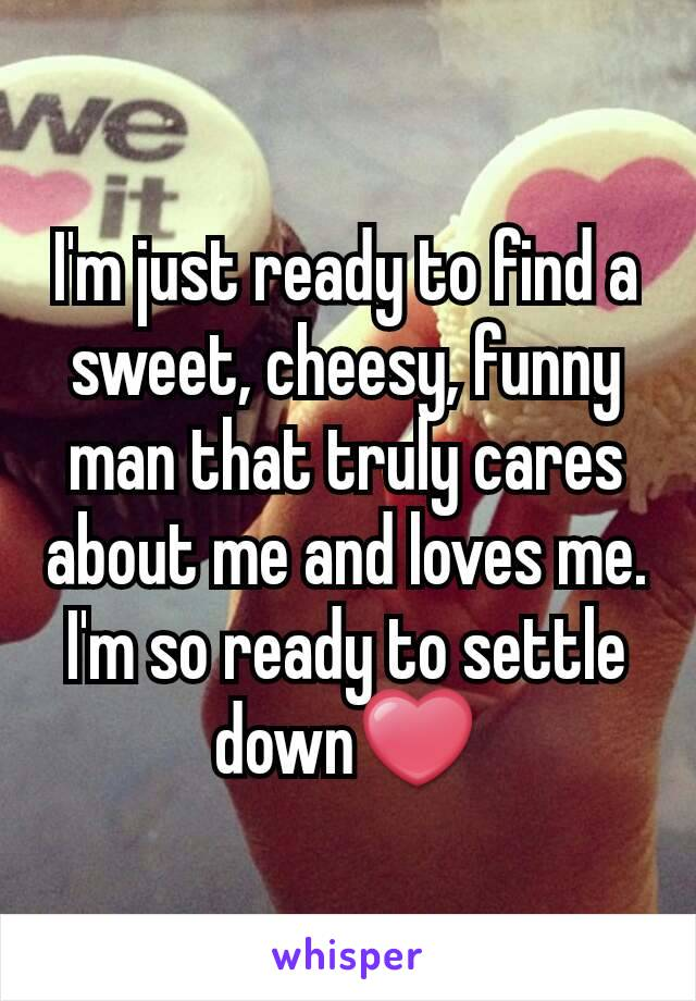 I'm just ready to find a sweet, cheesy, funny man that truly cares about me and loves me. I'm so ready to settle down❤