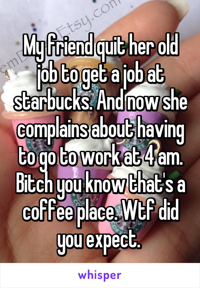 My friend quit her old job to get a job at starbucks. And now she complains about having to go to work at 4 am. Bitch you know that's a coffee place. Wtf did you expect.