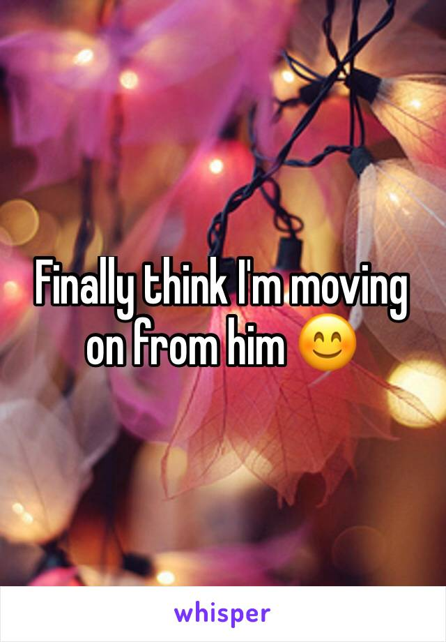 Finally think I'm moving on from him 😊