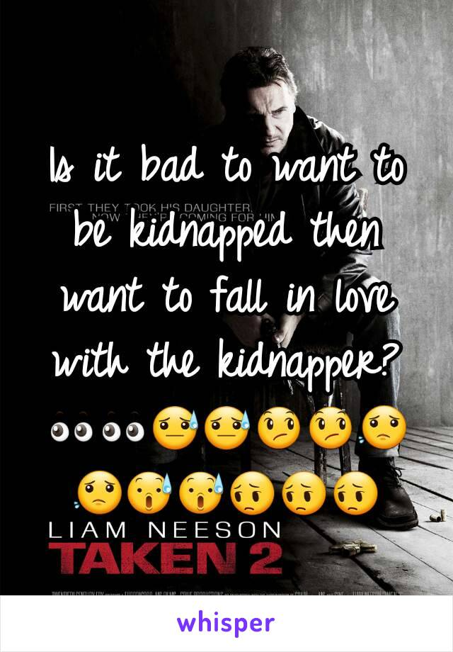 Is it bad to want to be kidnapped then want to fall in love with the kidnapper? 👀👀😓😓😞😞😟😟😰😰😔😔😔