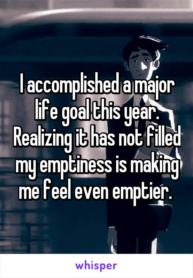 I accomplished a major life goal this year. Realizing it has not filled my emptiness is making me feel even emptier.