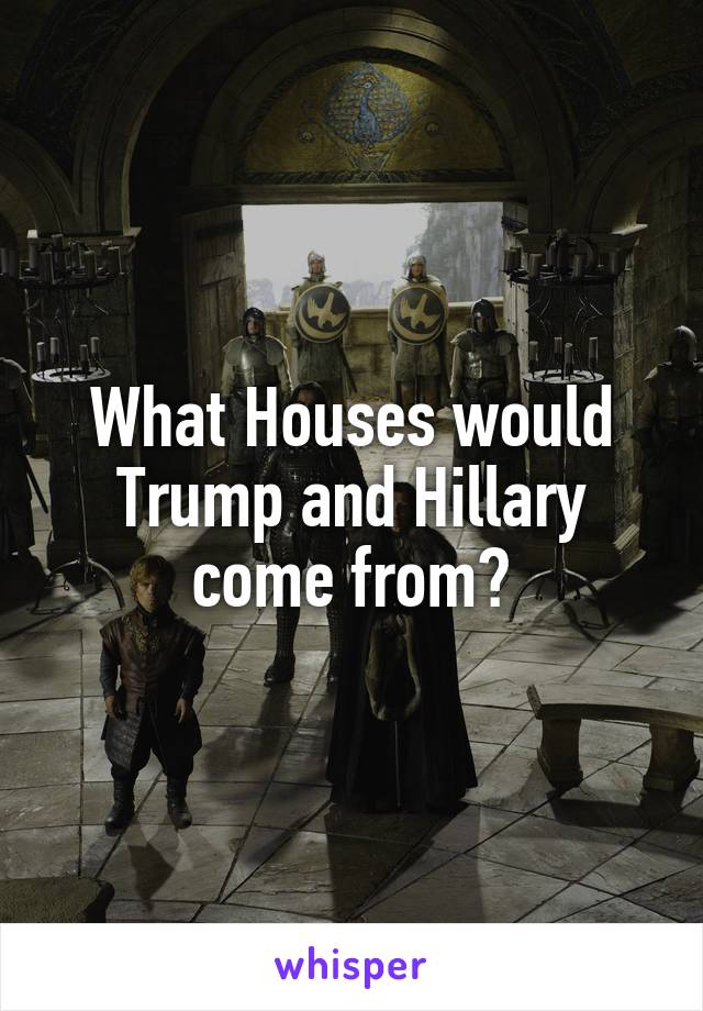 What Houses would Trump and Hillary come from?