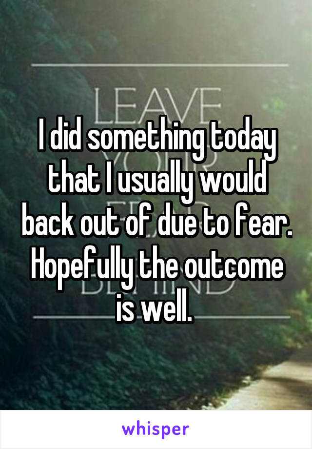 I did something today that I usually would back out of due to fear. Hopefully the outcome is well.