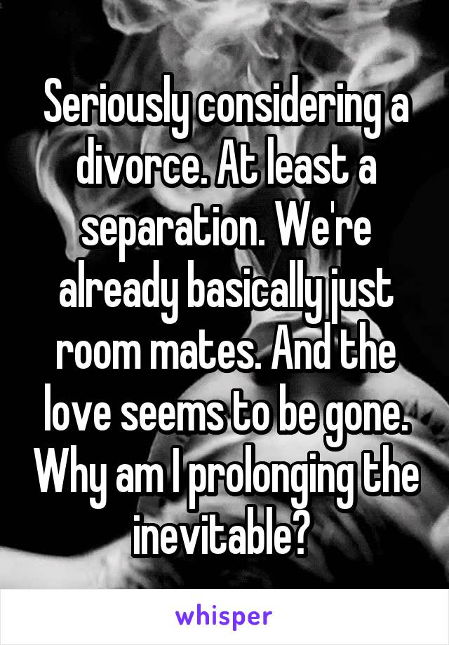 Seriously considering a divorce. At least a separation. We're already basically just room mates. And the love seems to be gone. Why am I prolonging the inevitable?